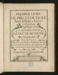 Premier livre de pieces de viole avec la basse chifrée en partition. Dédié à Monseigneur le Duc de Bethune Charost [...] Par M.r Roland Marais   Marais, Roland (1680?-1750?). Samensteller